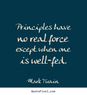 """Principles have no real force except when one is well-fed. """""""