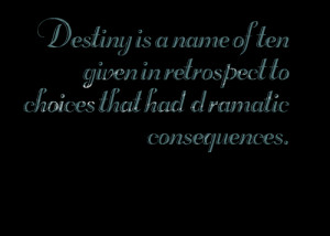 Quotes Picture: destiny is a name often given in retrospect to choices ...