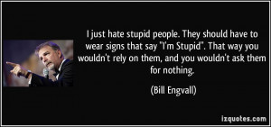just hate stupid people. They should have to wear signs that say