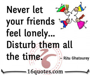 Never let your friends feel lonely... Disturb them all the time.