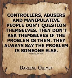 Controllers, abusers and manipulative people don`t question themselves ...