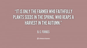 It is only the farmer who faithfully plants seeds in the Spring, who ...