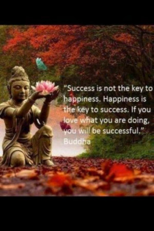 ... the key to happiness. happiness is the key to success.... - the Buddha