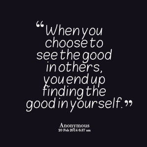 ... to see the good in others, you end up finding the good in yourself