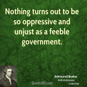 ... turns out to be so oppressive and unjust as a feeble government