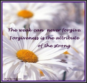 The weak can never forgive. Forgiveness is the attribute of the ...