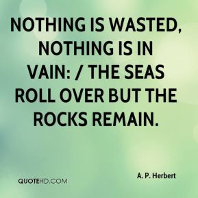 Nothing is wasted, nothing is in vain: / The seas roll over but the ...