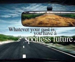 Whatever your past is you have a spotless future.