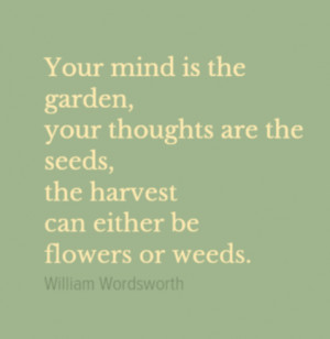 ... thoughts are the seeds, the harvest can either be flowers or weeds