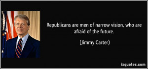 ... are men of narrow vision, who are afraid of the future. - Jimmy Carter