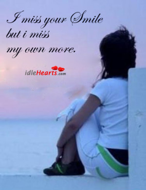 miss your Smile but i miss my own more.