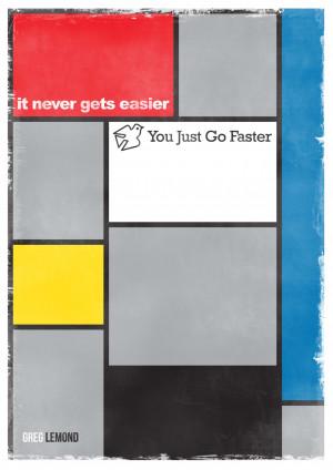 it never gets easier, you just go faster. - Greg LeMond