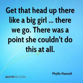 Phyllis Maxwell - Get that head up there like a big girl ... there we ...
