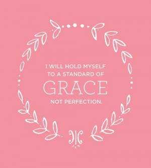 ... hold myself to a standard of grace not perfection... Love this quote
