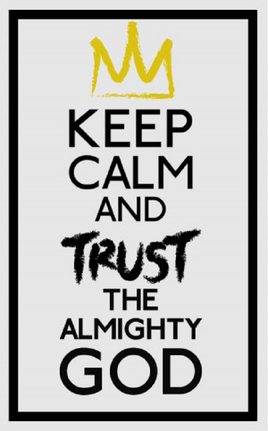 Keep calm and trust in the Almighty God!!