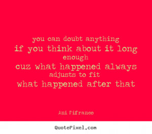 Ani Difranco picture quotes - You can doubt anythingif you think about ...
