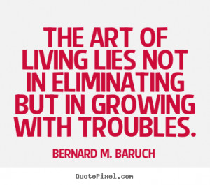 The Art Of Living Lies Not In Eliminating But Growing With Troubles