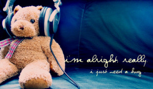 alright really. I just need a hug.Found on: weheartit.com