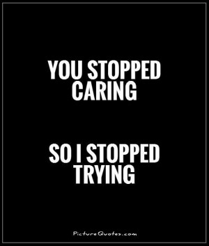 You stopped caring. So I stopped trying Picture Quote #1
