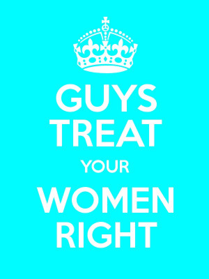 GUYS TREAT YOUR WOMEN RIGHT Poster