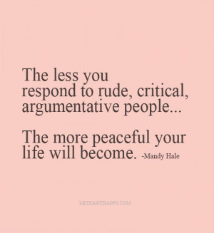 The less you respond to rude, critical, argumentative people...the ...