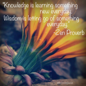 Knowledge is learning something new every day. Wisdom is letting go of ...