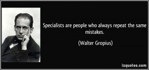 ... are people who always repeat the same mistakes. - Walter Gropius