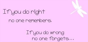 If you do right no one remembers. If you do wrong no one forgets