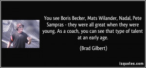 You see Boris Becker, Mats Wilander, Nadal, Pete Sampras - they were ...