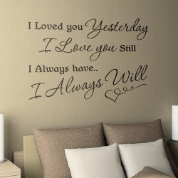 Quote: I loved you yesterday, I love you still, I Always have, I ...