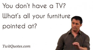You don't have a TV?What's all your furniture pointed at?