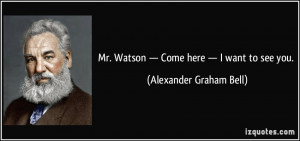 ... . Watson — Come here — I want to see you. - Alexander Graham Bell