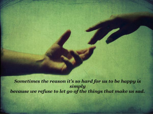 so hard for us to be happy is simply because we refuse to let go ...