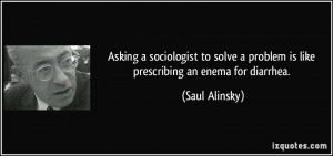 Asking a sociologist to solve a problem is like prescribing an enema ...
