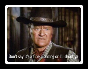 John Wayne -my fav quote...Maybe that's where I get it...watching too ...