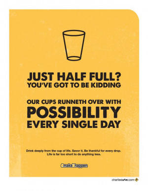 Just half full? Seriously? You've got to be kidding. Our cups ...