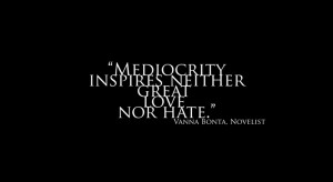 Mediocrity inspires neither great love nor hate