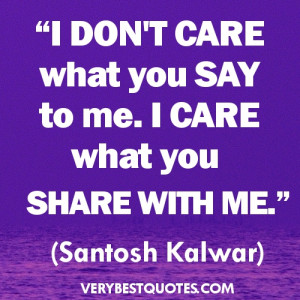don't care what you say to me. I care what you share with me ...