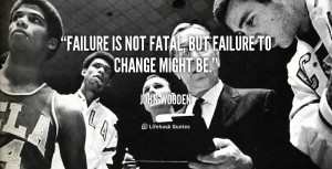 Failure is not fatal, but failure to change might be.""