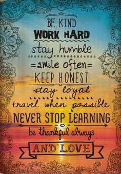 Be kind. Work hard. Stay humble. Smile often. Keep honest. Stay loyal ...