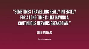 Sometimes travelling really intensely for a long time is like having a ...