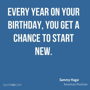 Sammy Hagar - Every year on your birthday, you get a chance to start ...