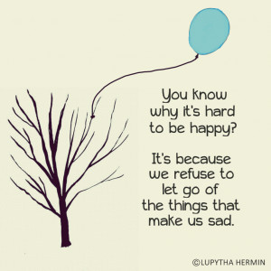 You know why it's hard to be happy? It's because we refuse to let go ...