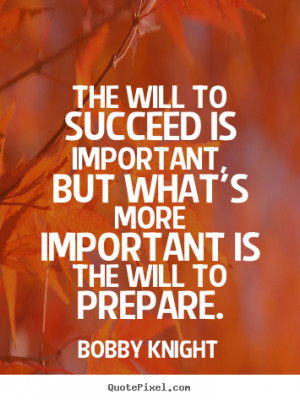 ... to succeed is important, but what's.. Bobby Knight motivational quotes