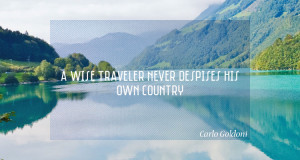 wise traveler never despises his own country. – Carlo Goldoni