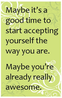 Maybe it's a good time to start accepting yourself the way you are.
