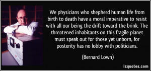 We physicians who shepherd human life from birth to death have a moral ...