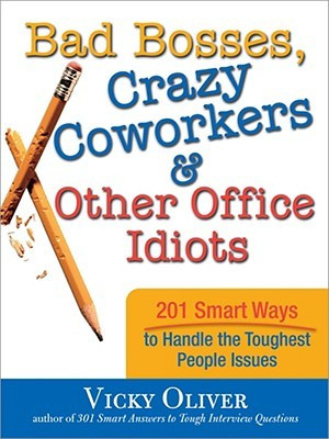 Bad Bosses, Crazy Coworkers & Other Office Idiots: 201 Smart Ways to ...