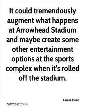 Lamar Hunt - It could tremendously augment what happens at Arrowhead ...
