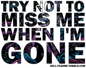 Try not to miss me when i'm gone.